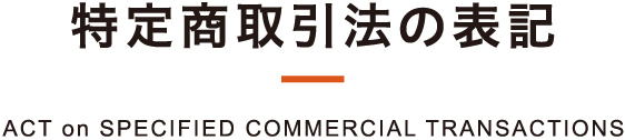 特定商取引法の表記 ACT on SPECIFIED COMMERCIAL TRANSACTIONS