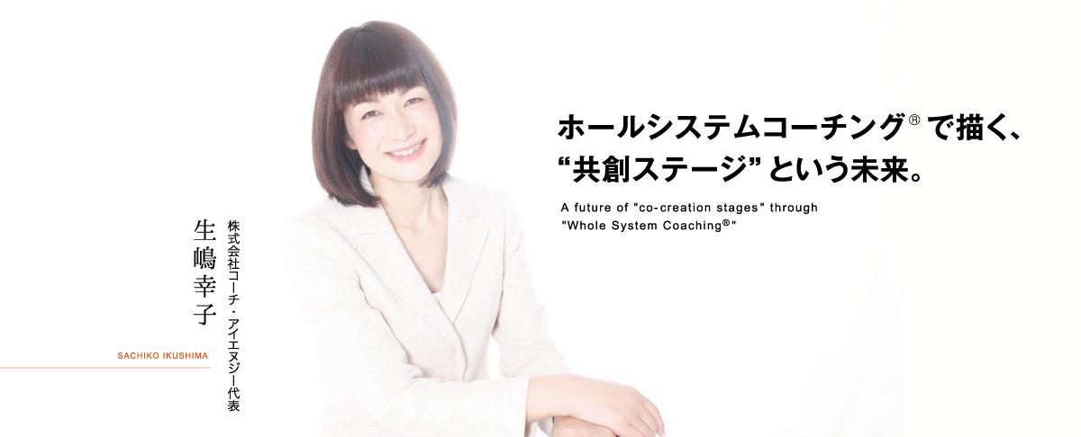 """ホールシステムコーチングで描く、""""共創ステージ""""という未来。 株式会社コーチ・アイエヌジー代表 生嶋幸子 SACHIKO IKUSHIMA"""