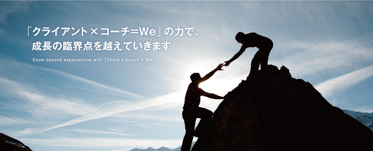 「クライアント×コーチ=We」の力で、成長の臨界点を越えていきます。